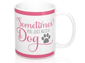 Selling: Free Shipping - Sometimes You Just Need a Dog - 11oz Mug