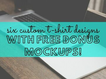 Offering online services: 6 CUSTOM T-SHIRT DESIGNS (w/ FREE Bonus T-Shirt Mockups!
