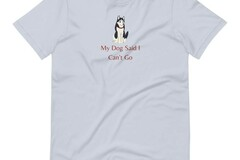 Selling: My Dog Said I Can't Go - T-Shirt